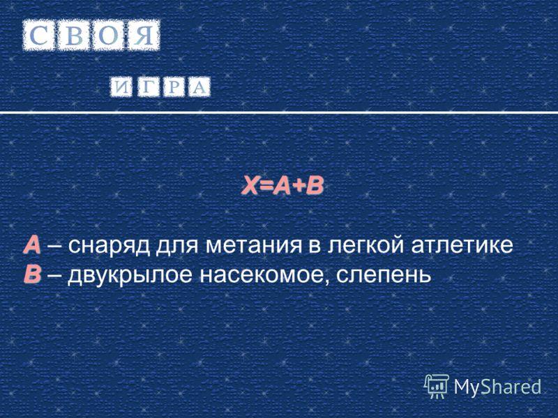 X=A+B A A – снаряд для метания в легкой атлетике B B – двукрылое насекомое, слепень