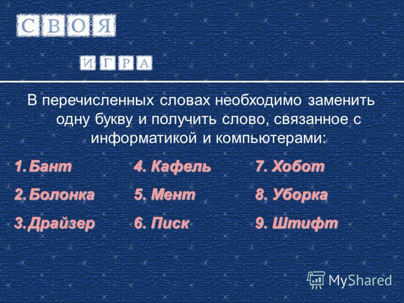 В перечисленных словах необходимо заменить одну букву и получить слово, связанное с информатикой и компьютерами: 1.Бант4. Кафель7. Хобот 2.Болонка5. Мент8. Уборка 3.Драйзер6. Писк9. Штифт