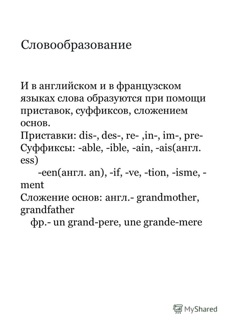 Словообразование И в английском и в французском языках слова образуются при помощи приставок, суффиксов, сложением основ. Приставки: dis-, des-, re-,in-, im-, pre- Суффиксы: -able, -ible, -ain, -ais(англ. ess) -een(англ. an), -if, -ve, -tion, -isme,
