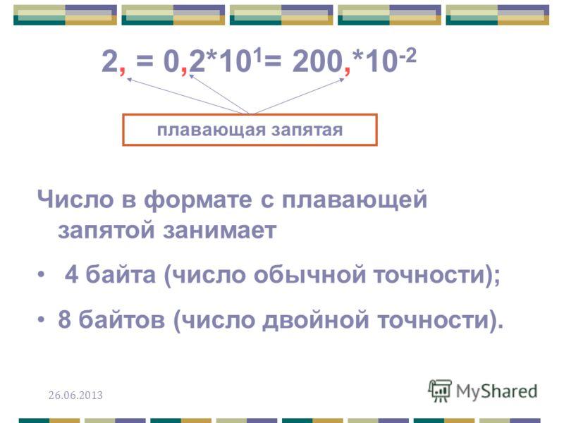 Число в формате с плавающей запятой занимает 4 байта (число обычной точности); 8 байтов (число двойной точности). 2, = 0,2*10 1 = 200,*10 -2 плавающая запятая 26.06.2013