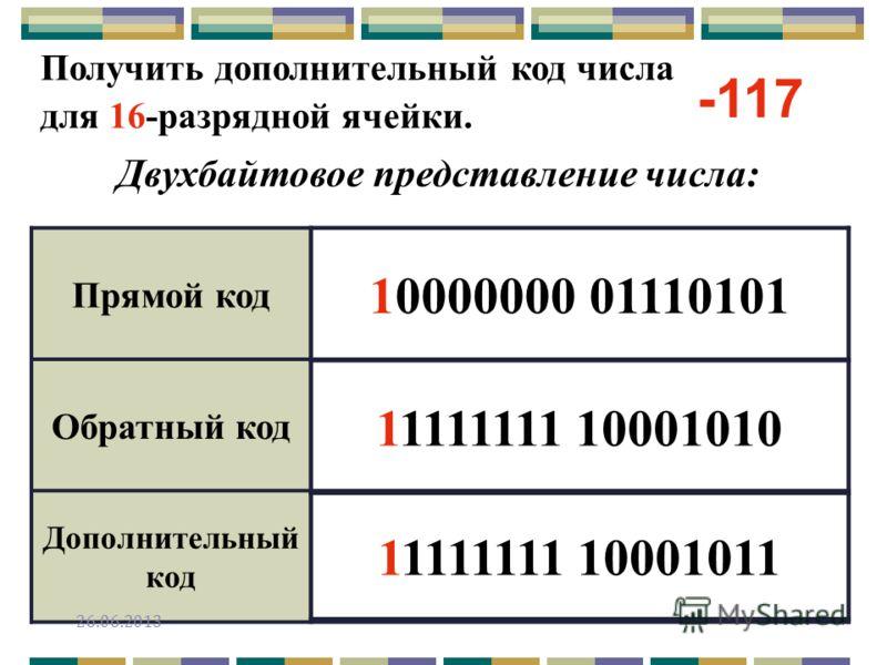 Получить дополнительный код числа для 16-разрядной ячейки. Двухбайтовое представление числа: Прямой код Обратный код Дополнительный код -117 10000000 01110101 11111111 10001010 11111111 10001011 26.06.2013