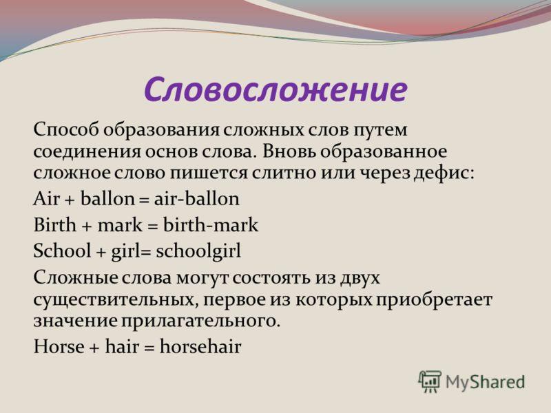 Словосложение Способ образования сложных слов путем соединения основ слова. Вновь образованное сложное слово пишется слитно или через дефис: Air + ballon = air-ballon Birth + mark = birth-mark School + girl= schoolgirl Сложные слова могут состоять из