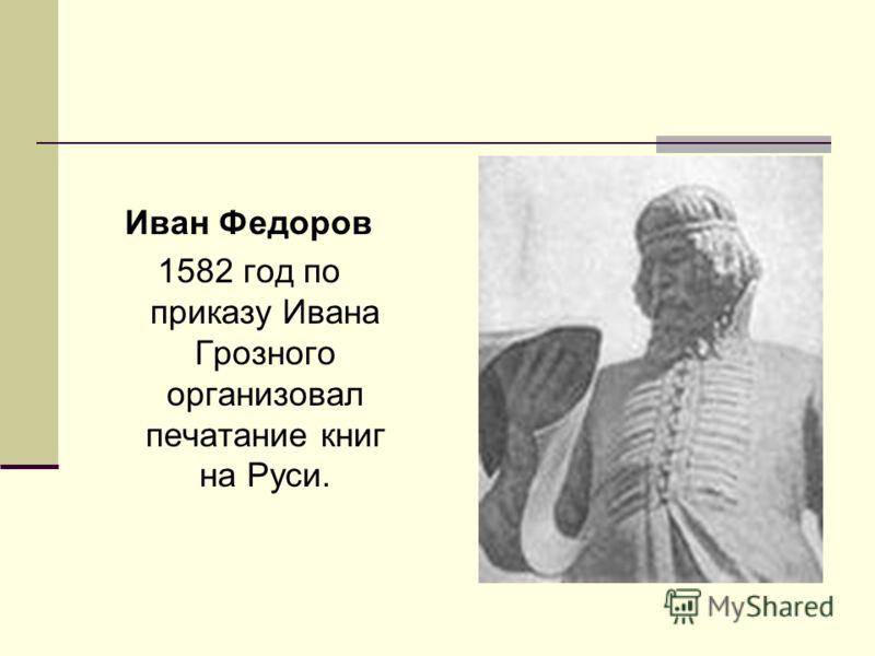 Иван Федоров 1582 год по приказу Ивана Грозного организовал печатание книг на Руси.