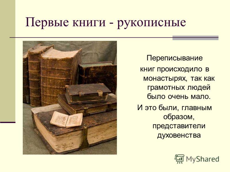 Первые книги - рукописные Переписывание книг происходило в монастырях, так как грамотных людей было очень мало. И это были, главным образом, представители духовенства