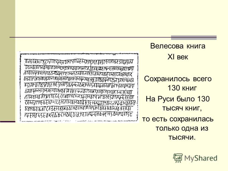 Велесова книга XI век Сохранилось всего 130 книг На Руси было 130 тысяч книг, то есть сохранилась только одна из тысячи.