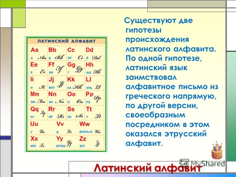 Существуют две гипотезы происхождения латинского алфавита. По одной гипотезе, латинский язык заимствовал алфавитное письмо из греческого напрямую, по другой версии, своеобразным посредником в этом оказался этрусский алфавит. Латинский алфавит