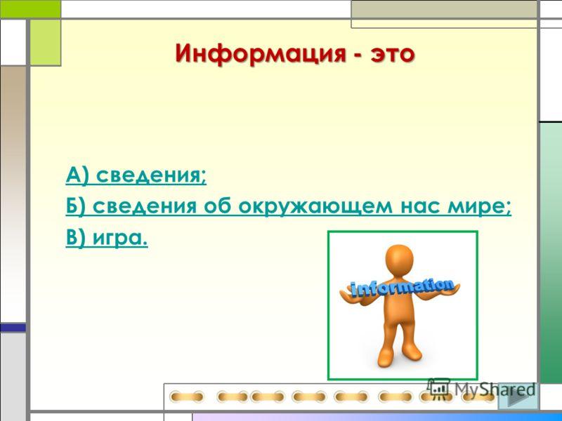 Информация - это А) сведения; Б) сведения об окружающем нас мире; В) игра.