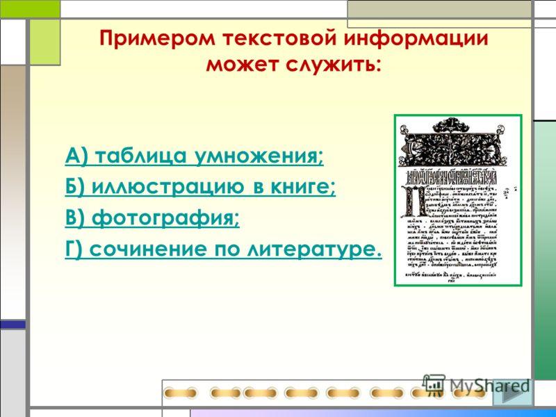Примером текстовой информации может служить: А) таблица умножения; Б) иллюстрацию в книге; В) фотография; Г) сочинение по литературе.