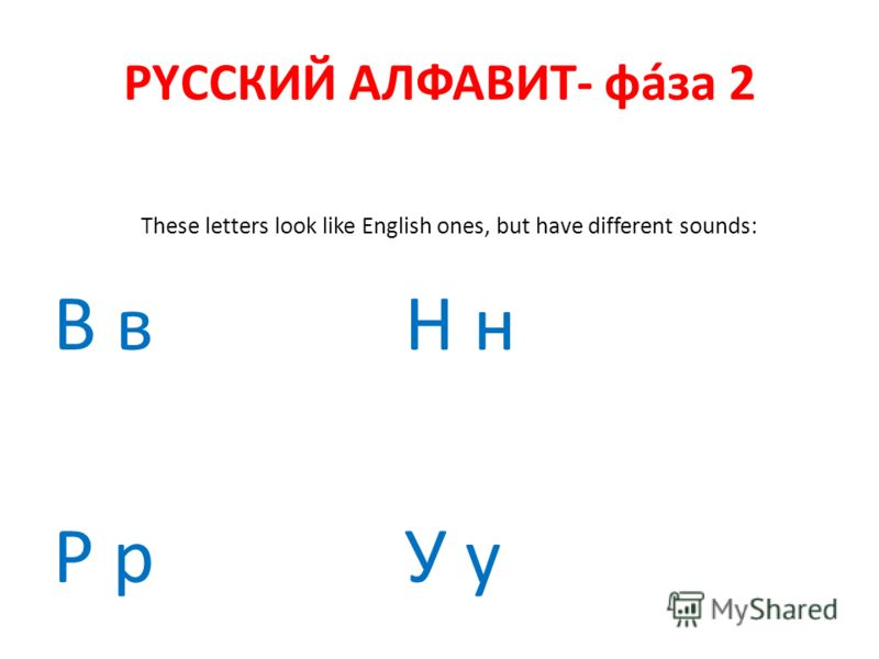 РYССКИЙ АЛФАВИТ- фáза 2 These letters look like English ones, but have different sounds: В вН н Р рУ у