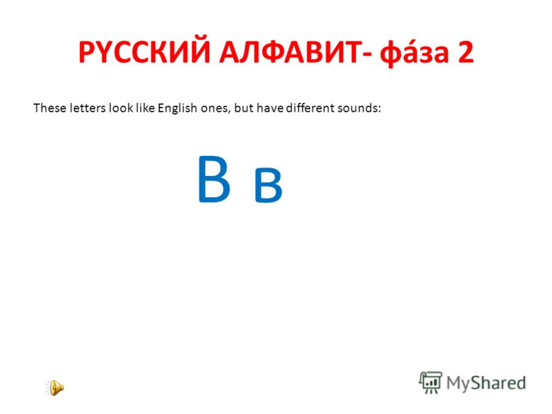 РYССКИЙ АЛФАВИТ- фáза 2 These letters look like English ones, but have different sounds: В в