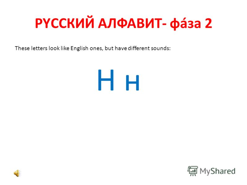 РYССКИЙ АЛФАВИТ- фáза 2 These letters look like English ones, but have different sounds: Н н