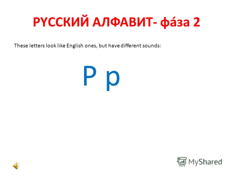 РYССКИЙ АЛФАВИТ- фáза 2 These letters look like English ones, but have different sounds: Р р