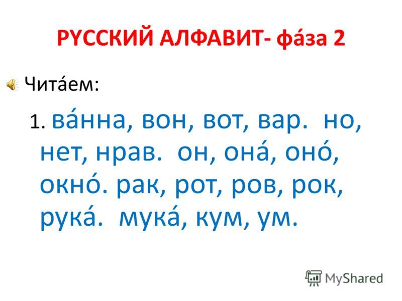 РYССКИЙ АЛФАВИТ- фáза 2 Читáем: 1. вáнна, вон, вот, вар. но, нет, нрав. он, онá, онó, окнó. рак, рот, ров, рок, рукá. мукá, кум, ум.