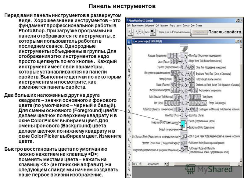 Перед вами панель инструментов в развернутом виде. Хорошее знание инструментов – это фундамент профессиональной работы в PhotoShop. При загрузке программы на панели отображаются те инструменты, с которыми пользователь работал в последнем сеансе. Одно