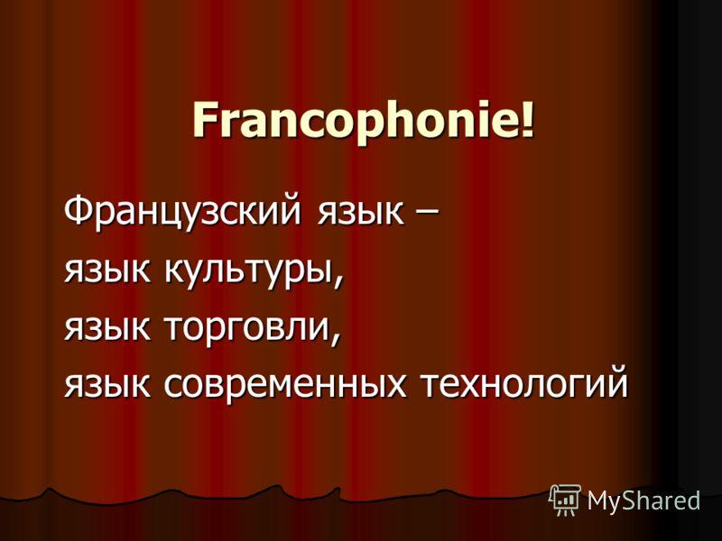 Francophonie! Французский язык – язык культуры, язык торговли, язык современных технологий