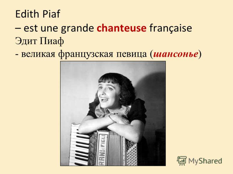 Edith Piaf – est une grande chanteuse française Эдит Пиаф - великая французская певица (шансонье)