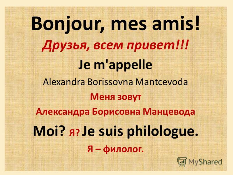 Bonjour, mes amis! Друзья, всем привет!!! Je m'appelle Alexandra Borissovna Mantcevoda Меня зовут Александра Борисовна Манцевода Moi? Я? Je suis philologue. Я – филолог.