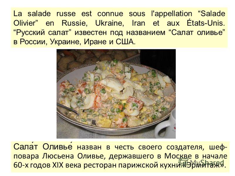 Сала́т Оливье́ назван в честь своего создателя, шеф- повара Люсьена Оливье, державшего в Москве в начале 60-х годов XIX века ресторан парижской кухни «Эрмитаж». La salade russe est connue sous l'appellation Salade Olivier en Russie, Ukraine, Iran et