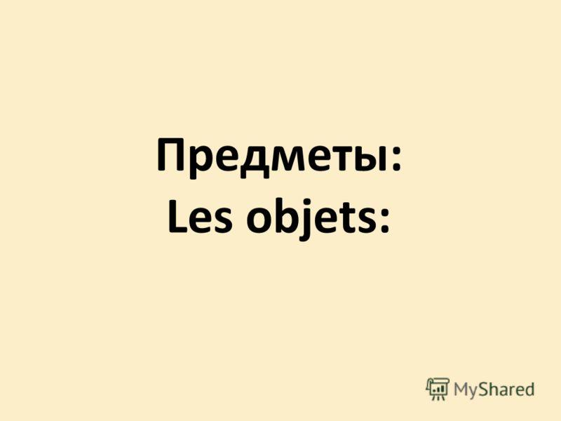 Предметы: Les objets: