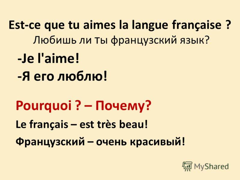 Est-ce que tu aimes la langue française ? Любишь ли т ы французский язык? -Je l'aime! -Я его люблю! Pourquoi ? – Почему? Le français – est très beau! Французский – очень красивый!