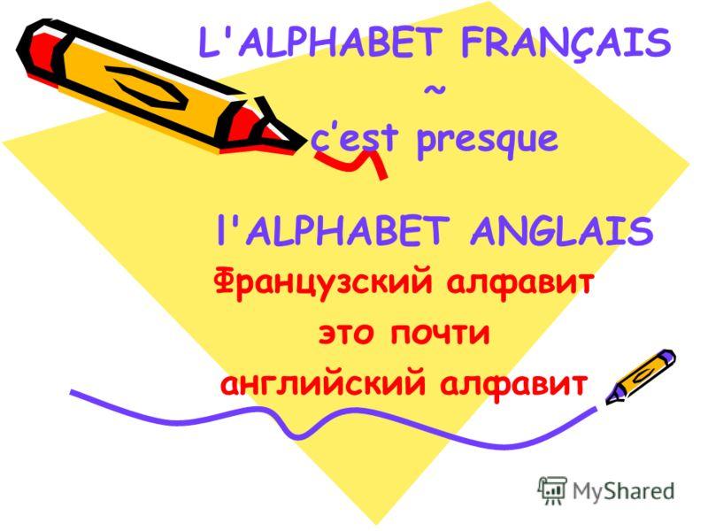 L'ALPHABET FRANÇAIS ~ cest presque l'ALPHABET ANGLAIS Французский алфавит это почти английский алфавит