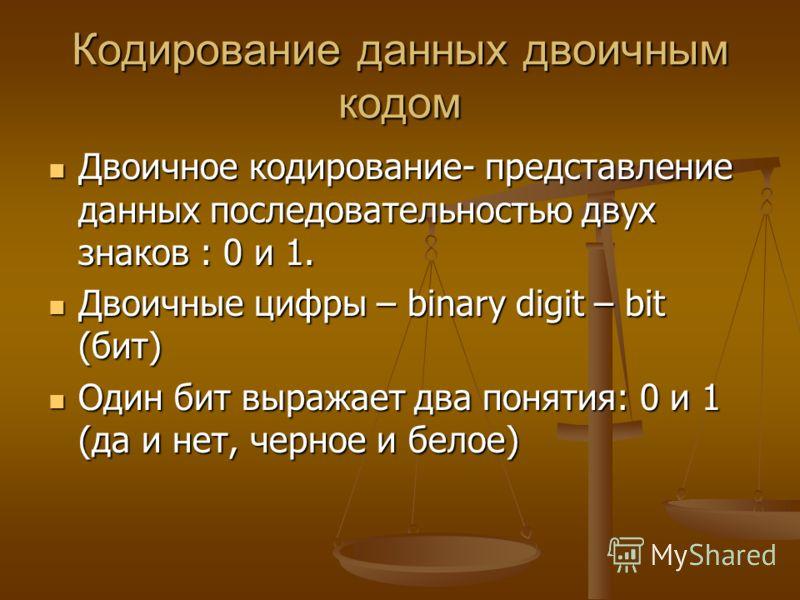 Кодирование данных двоичным кодом Двоичное кодирование- представление данных последовательностью двух знаков : 0 и 1. Двоичное кодирование- представление данных последовательностью двух знаков : 0 и 1. Двоичные цифры – binary digit – bit (бит) Двоичн