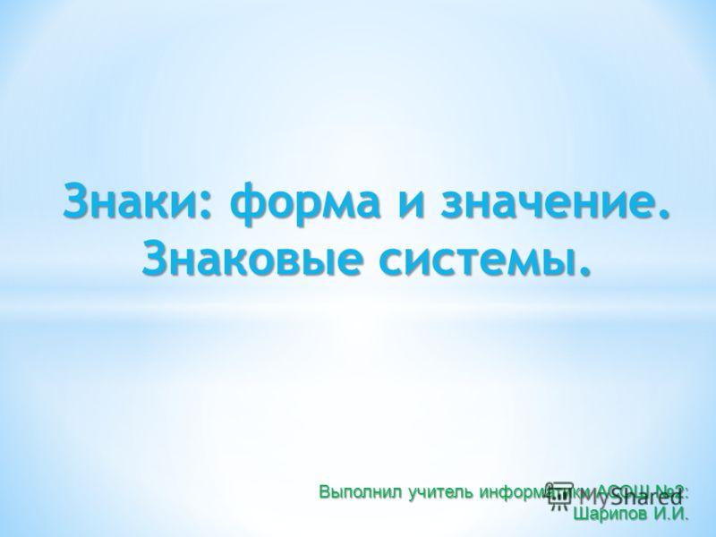 Знаки: форма и значение. Знаковые системы. Выполнил учитель информатики АСОШ 2: Шарипов И.И.