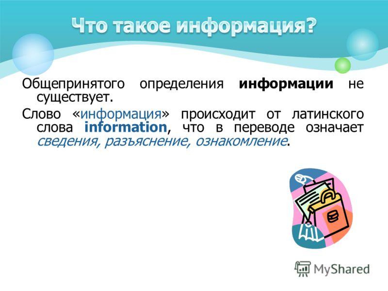 Общепринятого определения информации не существует. Слово «информация» происходит от латинского слова information, что в переводе означает сведения, разъяснение, ознакомление.