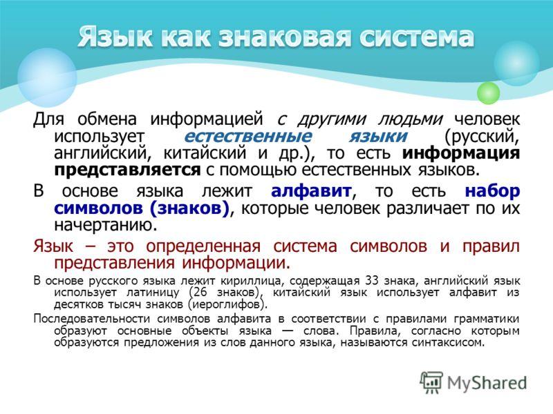 Для обмена информацией с другими людьми человек использует естественные языки (русский, английский, китайский и др.), то есть информация представляется с помощью естественных языков. В основе языка лежит алфавит, то есть набор символов (знаков), кото