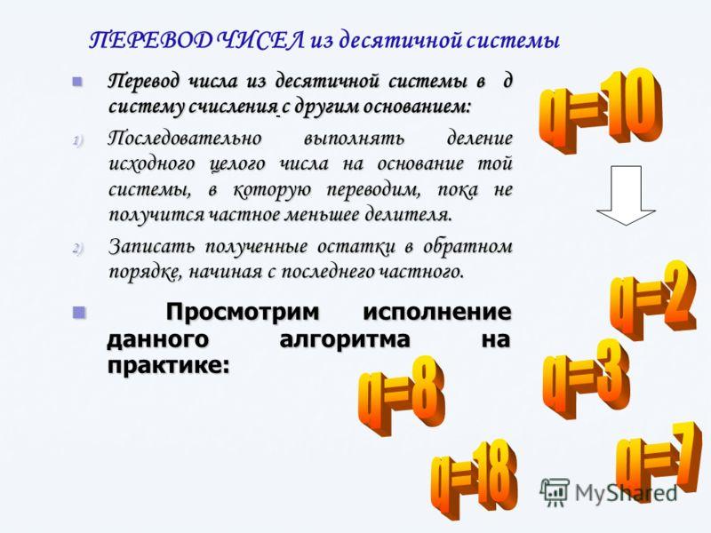 Перевод числа из десятичной системы в д систему счисления c другим основанием: Перевод числа из десятичной системы в д систему счисления c другим основанием: 1) Последовательно выполнять деление исходного целого числа на основание той системы, в кото