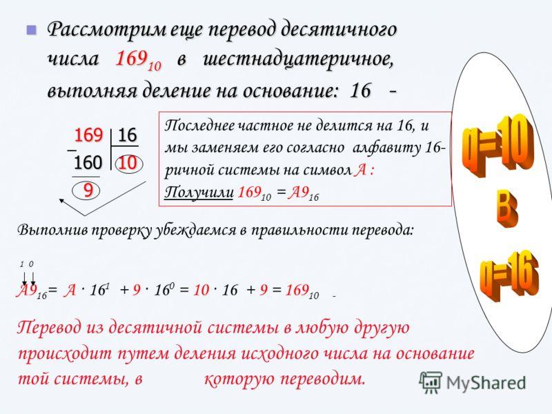 Рассмотрим еще перевод десятичного числа 169 10 в шестнадцатеричное, выполняя деление на основание: 16 - Рассмотрим еще перевод десятичного числа 169 10 в шестнадцатеричное, выполняя деление на основание: 16 -16916 160 10 9 Последнее частное не делит