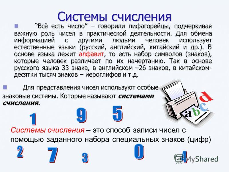 Системы счисления Всё есть число – говорили пифагорейцы, подчеркивая важную роль чисел в практической деятельности. Для обмена информацией с другими людьми человек использует естественные языки (русский, английский, китайский и др.). В основе языка л