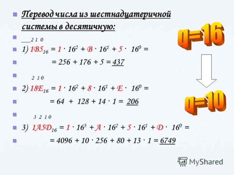 Перевод числа из шестнадцатеричной системы в десятичную: Перевод числа из шестнадцатеричной системы в десятичную: 2 1 0 2 1 0 1) 1В5 16 = 1 · 16 2 + В · 16 1 + 5 · 16 0 = 1) 1В5 16 = 1 · 16 2 + В · 16 1 + 5 · 16 0 = = 256 + 176 + 5 = 437 = 256 + 176