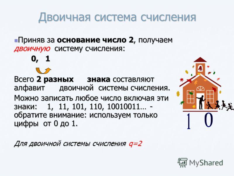 Двоичная система счисления Приняв за основание число 2, получаем двоичную систему счисления: Приняв за основание число 2, получаем двоичную систему счисления: 0, 1 0, 1 Всего 2 разных знака составляют алфавит двоичной системы счисления. Можно записат