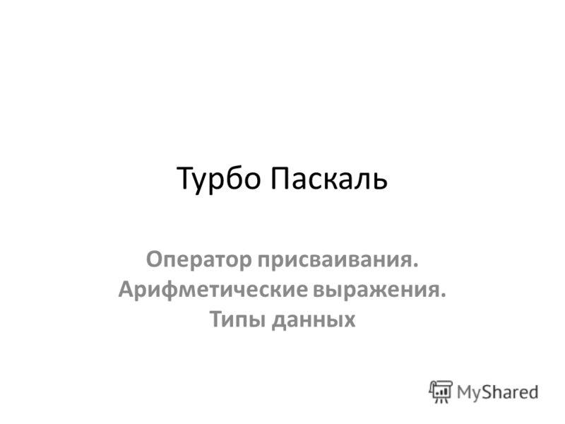Турбо Паскаль Оператор присваивания. Арифметические выражения. Типы данных