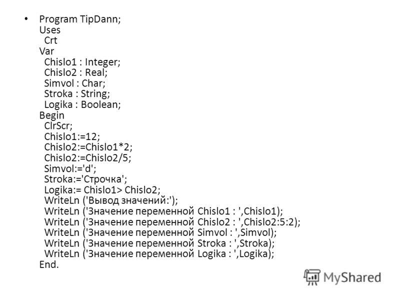 Program TipDann; Uses Crt Var Chislo1 : Integer; Chislo2 : Real; Simvol : Char; Stroka : String; Logika : Boolean; Begin ClrScr; Chislo1:=12; Chislo2:=Chislo1*2; Chislo2:=Chislo2/5; Simvol:='d'; Stroka:='Строчка'; Logika:= Chislo1> Chislo2; WriteLn (