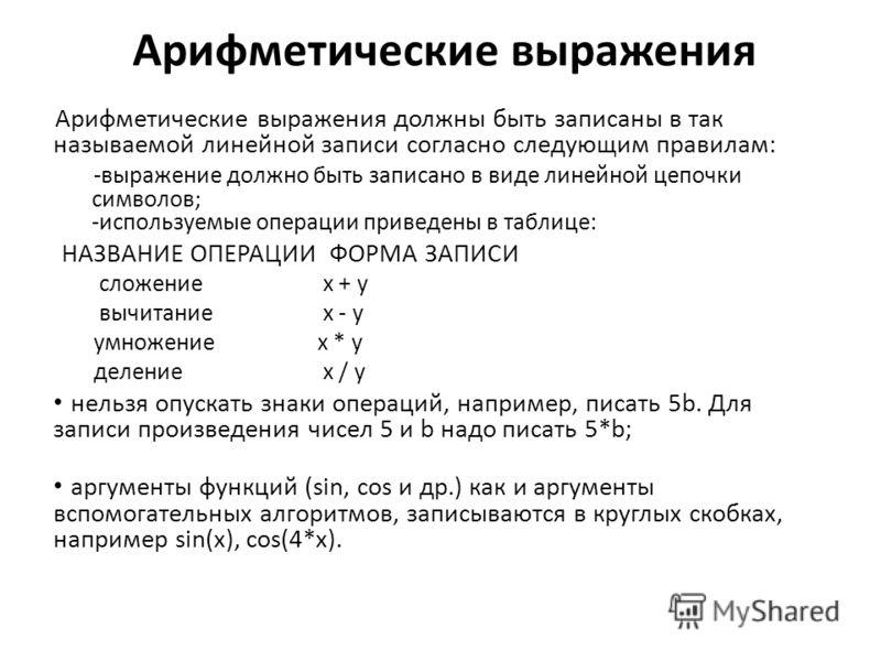 Арифметические выражения Арифметические выражения должны быть записаны в так называемой линейной записи согласно следующим правилам: -выражение должно быть записано в виде линейной цепочки символов; -используемые операции приведены в таблице: НАЗВАНИ