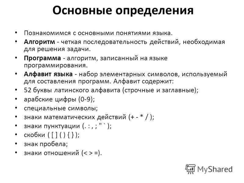 Основные определения Познакомимся с основными понятиями языка. Алгоритм - четкая последовательность действий, необходимая для решения задачи. Программа - алгоритм, записанный на языке программирования. Алфавит языка - набор элементарных символов, исп