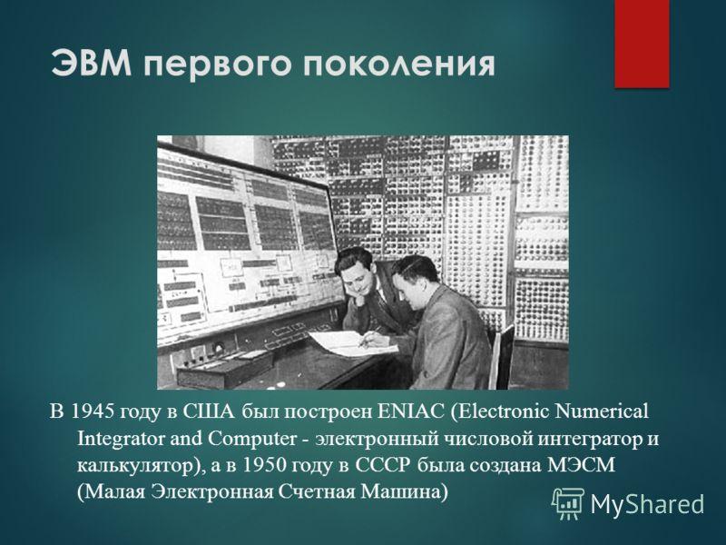 ЭВМ первого поколения В 1945 году в США был построен ENIAC (Electronic Numerical Integrator and Computer - электронный числовой интегратор и калькулятор), а в 1950 году в СССР была создана МЭСМ (Малая Электронная Счетная Машина)