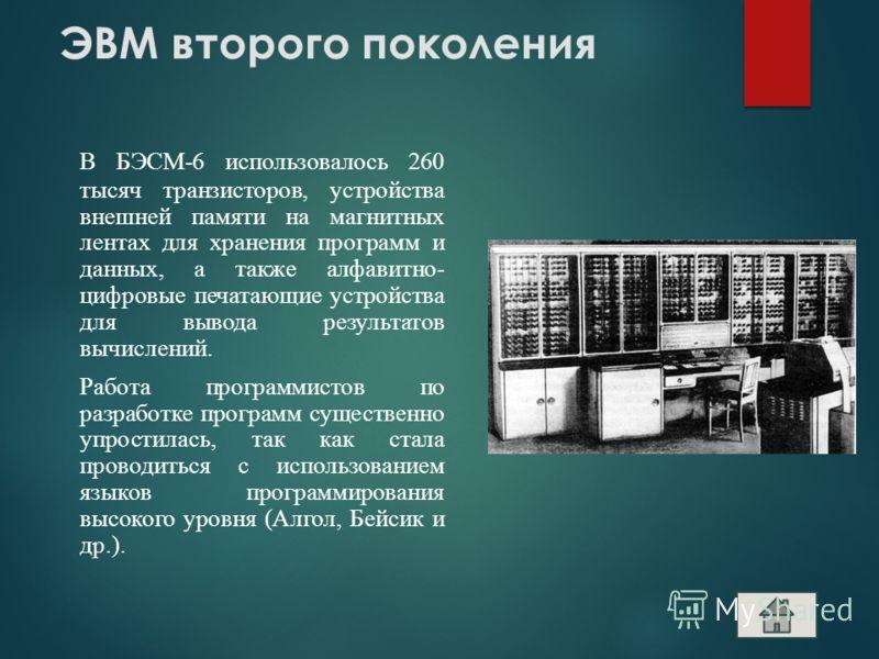 ЭВМ второго поколения В БЭСМ-6 использовалось 260 тысяч транзисторов, устройства внешней памяти на магнитных лентах для хранения программ и данных, а также алфавитно- цифровые печатающие устройства для вывода результатов вычислений. Работа программис