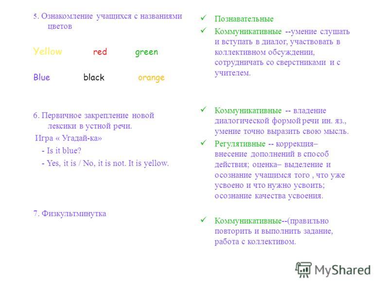 5. Ознакомление учащихся с названиями цветов Yellow red green Blue black orange 6. Первичное закрепление новой лексики в устной речи. Игра « Угадай-ка» - Is it blue? - Yes, it is / No, it is not. It is yellow. 7. Физкультминутка Познавательные Коммун