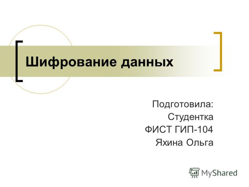 Шифрование данных Подготовила: Студентка ФИСТ ГИП-104 Яхина Ольга