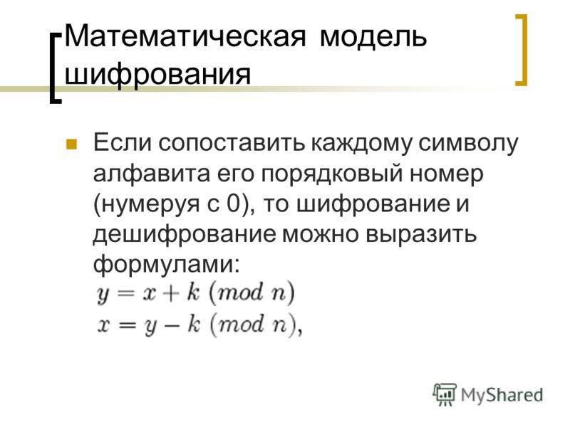 Математическая модель шифрования Если сопоставить каждому символу алфавита его порядковый номер (нумеруя с 0), то шифрование и дешифрование можно выразить формулами: