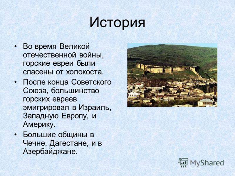 История Во время Великой отечественной войны, горские евреи были спасены от холокоста. После конца Советского Союза, большинство горских евреев эмигрировал в Израиль, Западную Европу, и Америку. Большие общины в Чечне, Дагестане, и в Азербайджане.