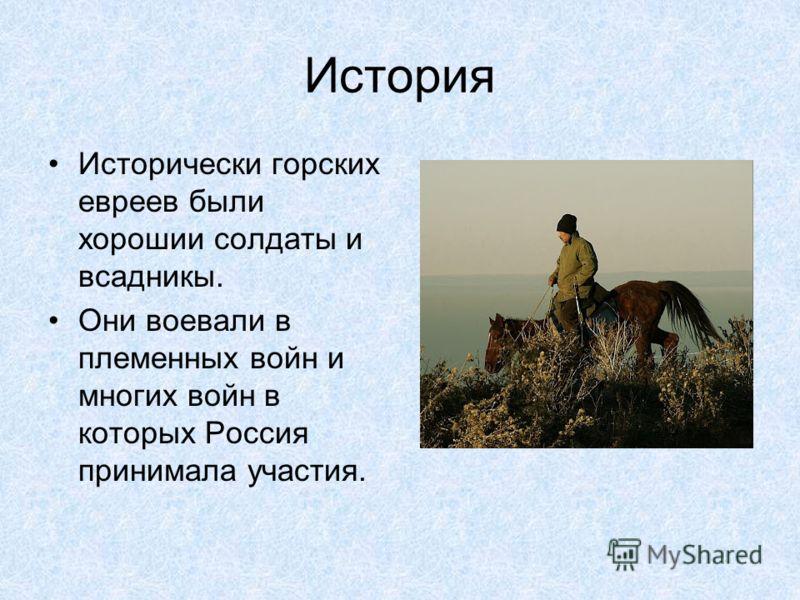 История Исторически горских евреев были хорошии солдаты и всадникы. Они воевали в племенных войн и многих войн в которых Россия принимала участия.
