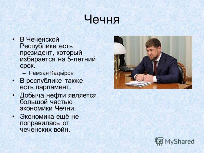 Чечня В Чеченской Республике есть президент, который избирается на 5-летний срок. –Рамзан Кады́ров В республике также есть парламент. Добыча нефти является большой частью экономики Чечни. Экономика ещё не поправилась от чеченских войн.