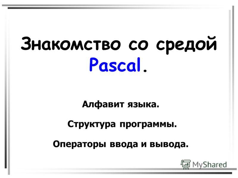 Знакомство со средой Pascal. Алфавит языка. Структура программы. Операторы ввода и вывода.