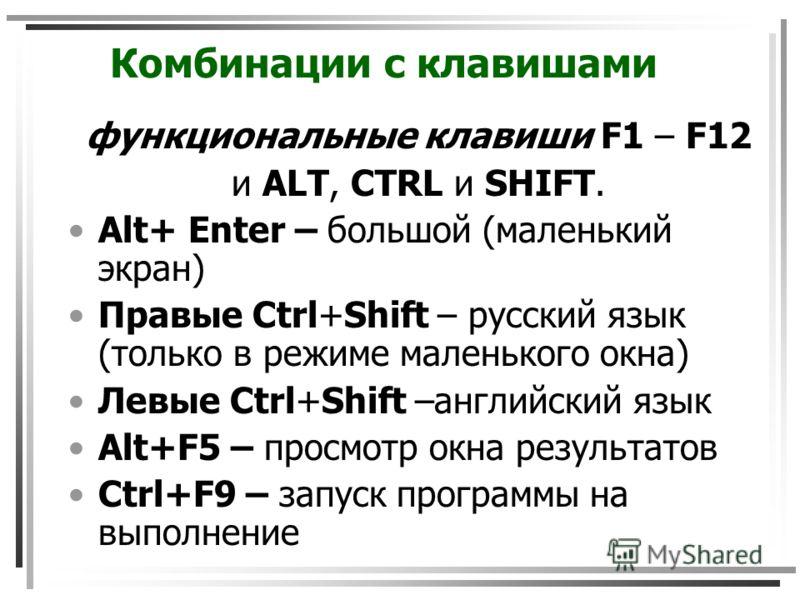 Комбинации с клавишами функциональные клавиши F1 – F12 и ALT, CTRL и SHIFT. Alt+ Enter – большой (маленький экран) Правые Ctrl+Shift – русский язык (только в режиме маленького окна) Левые Ctrl+Shift –английский язык Alt+F5 – просмотр окна результатов