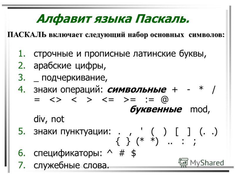 Алфавит языка Паскаль. 1.строчные и прописные латинские буквы, 2.арабские цифры, 3._ подчеркивание, 4.знаки операций: символьные + - * / =  = := @ буквенные mod, div, not 5.знаки пунктуации:., ' ( ) [ ] (..) { } (* *).. : ; 6.спецификаторы: ^ # $ 7.с