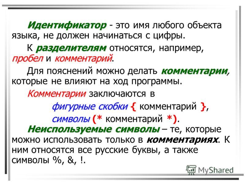Идентификатор Идентификатор - это имя любого объекта языка, не должен начинаться с цифры. разделителям пробелкомментарий К разделителям относятся, например, пробел и комментарий. комментарии Для пояснений можно делать комментарии, которые не влияют н